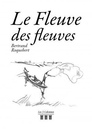 Bertrand ROQUEBERT - Le Fleuve des fleuves