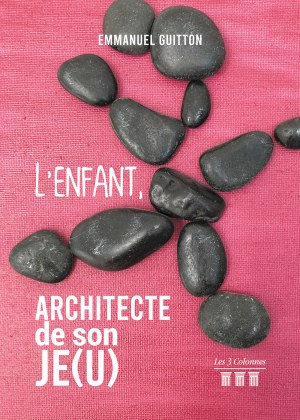 Emmanuel GUITTON - L'Enfant, architecte de son Je(u) - Tome 1