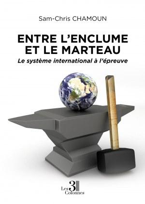 Sam-Chris CHAMOUN - Entre l'enclume et le marteau - Le système international à l'épreuve